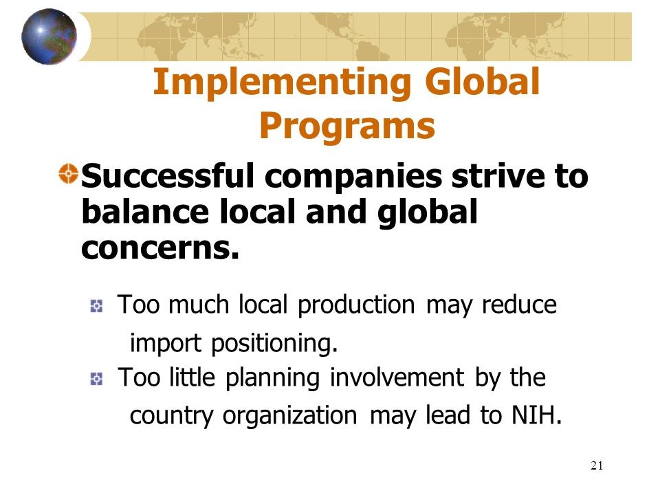21 Implementing Global Programs Successful companies strive to balance local and global concerns. Too much local production may reduce import position
