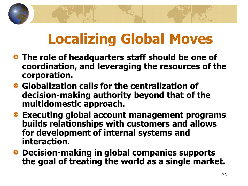 23 Localizing Global Moves The role of headquarters staff should be one of coordination, and leveraging the resources of the corporation. Globalizatio
