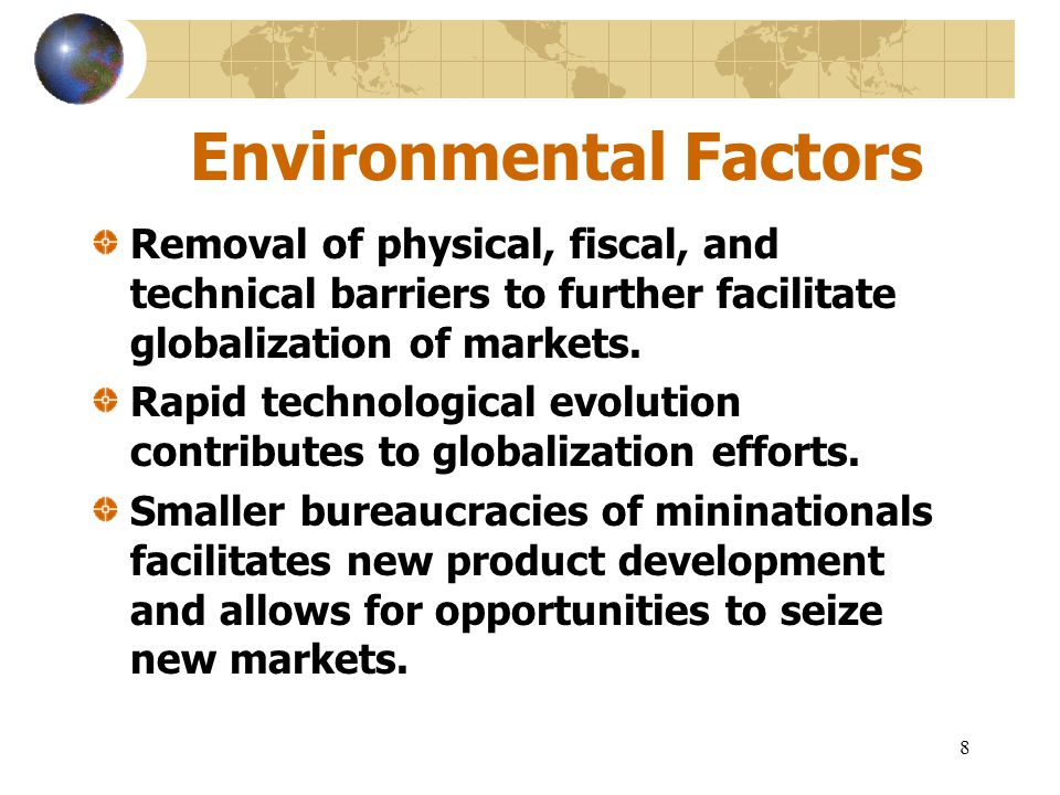 8 Environmental Factors Removal of physical, fiscal, and technical barriers to further facilitate globalization of markets. Rapid technological evolut