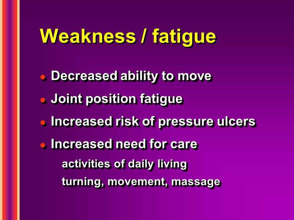 Weakness / fatigue l Decreased ability to move l Joint position fatigue l Increased risk of pressure ulcers l Increased need for care activities of daily living turning, movement, massage l Decreased ability to move l Joint position fatigue l Increased risk of pressure ulcers l Increased need for care activities of daily living turning, movement, massage