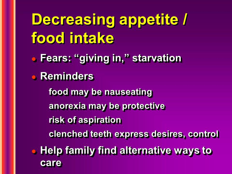 Decreasing appetite / food intake l Fears: giving in, starvation l Reminders food may be nauseating anorexia may be protective risk of aspiration clenched teeth express desires, control l Help family find alternative ways to care l Fears: giving in, starvation l Reminders food may be nauseating anorexia may be protective risk of aspiration clenched teeth express desires, control l Help family find alternative ways to care