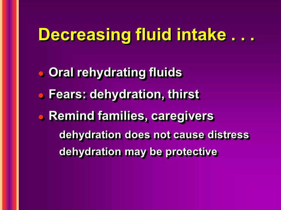 Decreasing fluid intake... l Oral rehydrating fluids l Fears: dehydration, thirst l Remind families, caregivers dehydration does not cause distress de