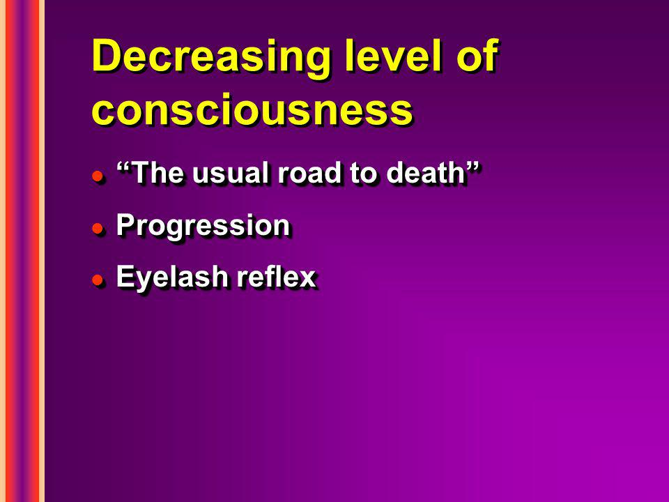 Decreasing level of consciousness l The usual road to death l Progression l Eyelash reflex l The usual road to death l Progression l Eyelash reflex