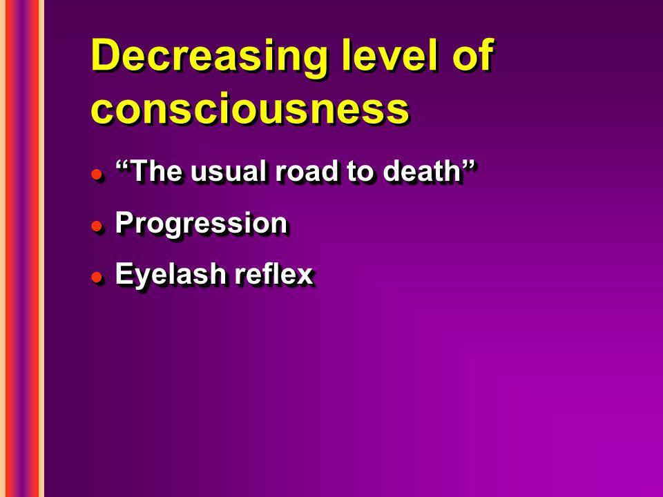 "Decreasing level of consciousness l ""The usual road to death"" l Progression l Eyelash reflex l ""The usual road to death"" l Progression l Eyelash refle"