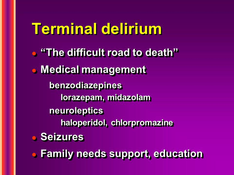 Terminal delirium l The difficult road to death l Medical management benzodiazepines lorazepam, midazolam neuroleptics haloperidol, chlorpromazine l Seizures l Family needs support, education l The difficult road to death l Medical management benzodiazepines lorazepam, midazolam neuroleptics haloperidol, chlorpromazine l Seizures l Family needs support, education