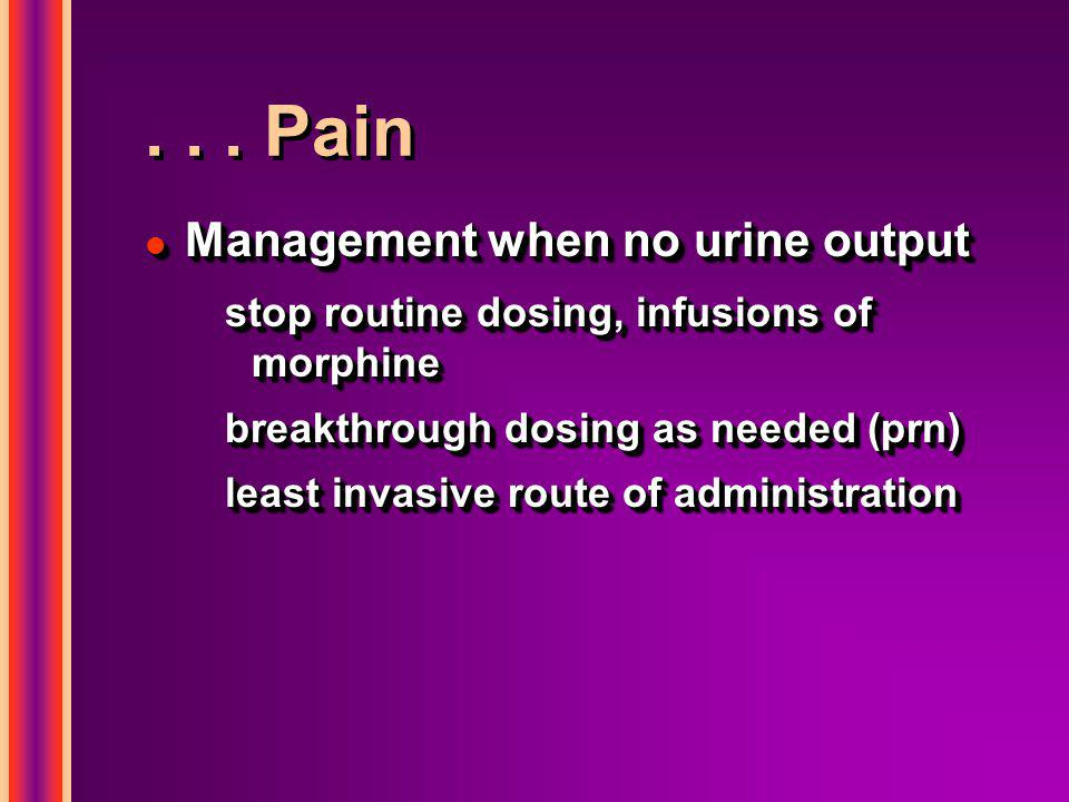... Pain l Management when no urine output stop routine dosing, infusions of morphine breakthrough dosing as needed (prn) least invasive route of admi