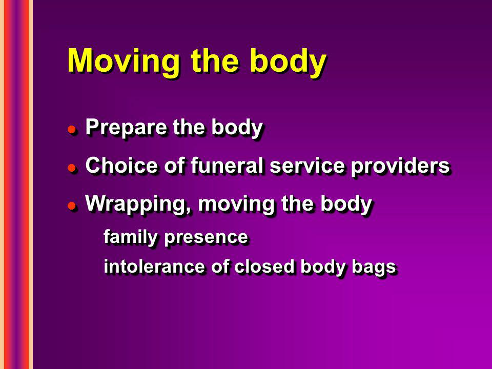 Moving the body l Prepare the body l Choice of funeral service providers l Wrapping, moving the body family presence intolerance of closed body bags l Prepare the body l Choice of funeral service providers l Wrapping, moving the body family presence intolerance of closed body bags