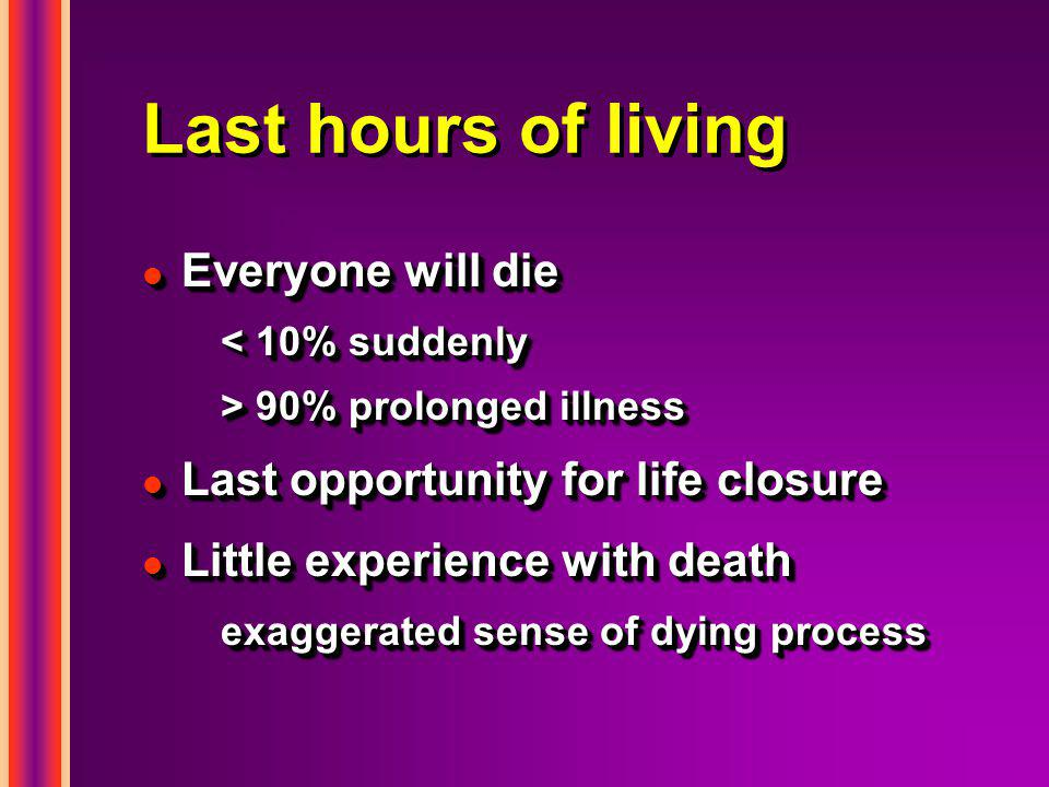 Last hours of living l Everyone will die < 10% suddenly > 90% prolonged illness l Last opportunity for life closure l Little experience with death exa
