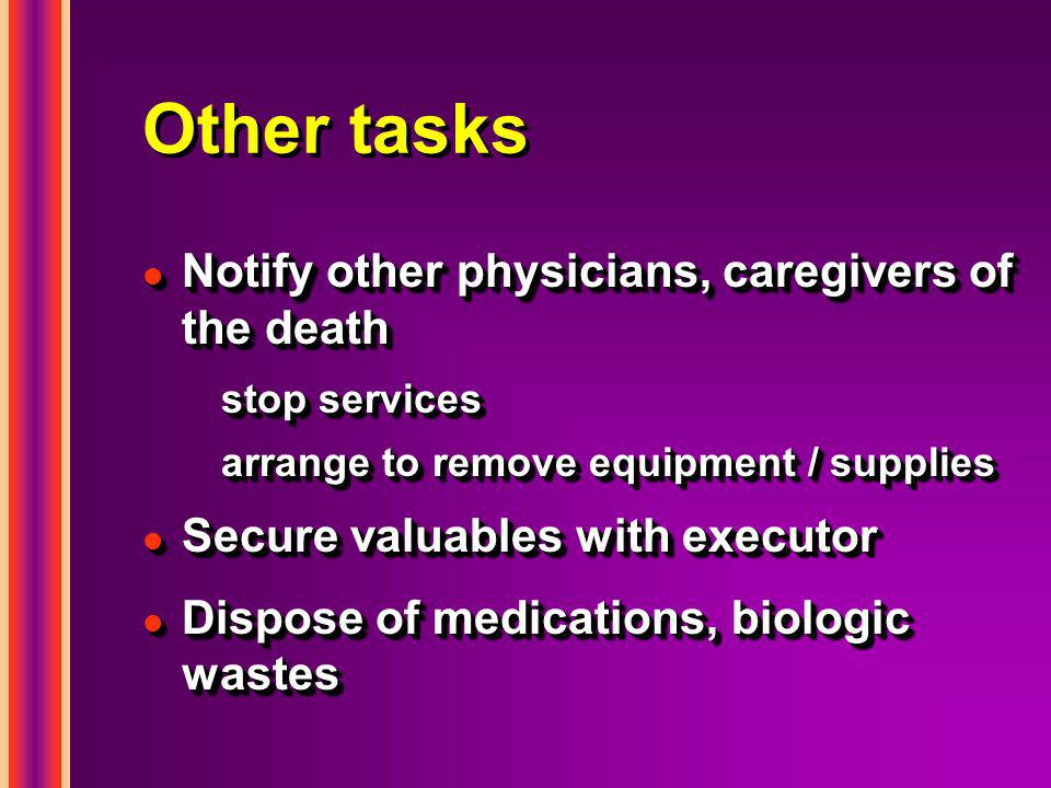 Other tasks l Notify other physicians, caregivers of the death stop services arrange to remove equipment / supplies l Secure valuables with executor l Dispose of medications, biologic wastes l Notify other physicians, caregivers of the death stop services arrange to remove equipment / supplies l Secure valuables with executor l Dispose of medications, biologic wastes