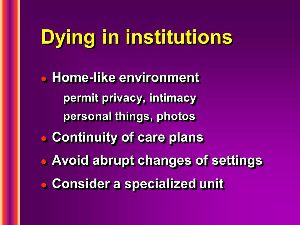 Dying in institutions l Home-like environment permit privacy, intimacy personal things, photos l Continuity of care plans l Avoid abrupt changes of se