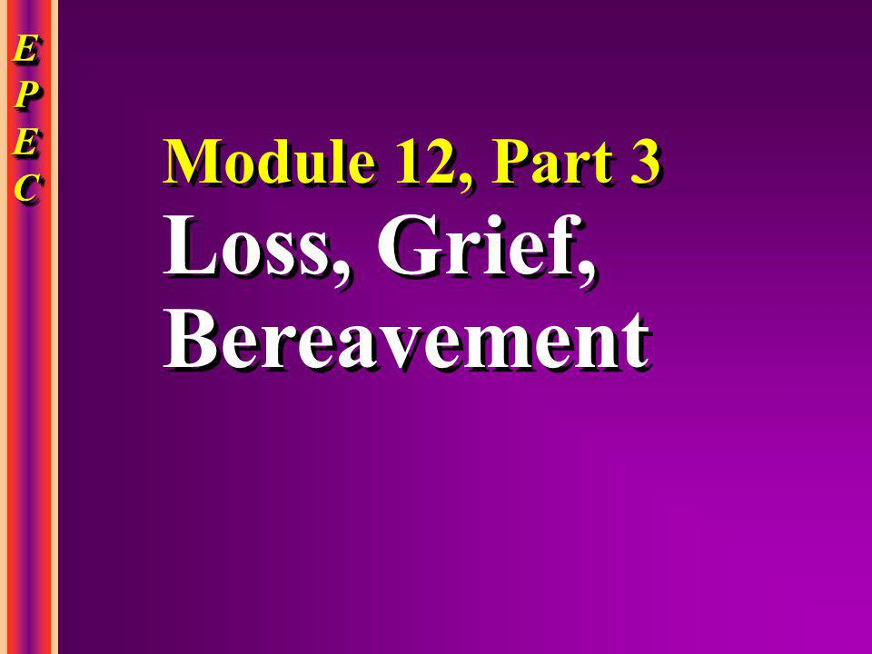 EPECEPECEPECEPEC EPECEPECEPECEPEC Module 12, Part 3 Loss, Grief, Bereavement Module 12, Part 3 Loss, Grief, Bereavement