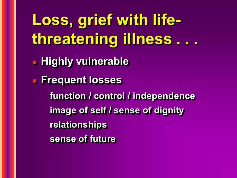 Loss, grief with life- threatening illness... l Highly vulnerable l Frequent losses function / control / independence image of self / sense of dignity