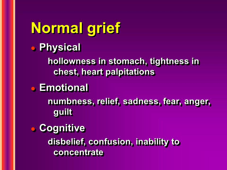Normal grief l Physical hollowness in stomach, tightness in chest, heart palpitations l Emotional numbness, relief, sadness, fear, anger, guilt l Cognitive disbelief, confusion, inability to concentrate l Physical hollowness in stomach, tightness in chest, heart palpitations l Emotional numbness, relief, sadness, fear, anger, guilt l Cognitive disbelief, confusion, inability to concentrate