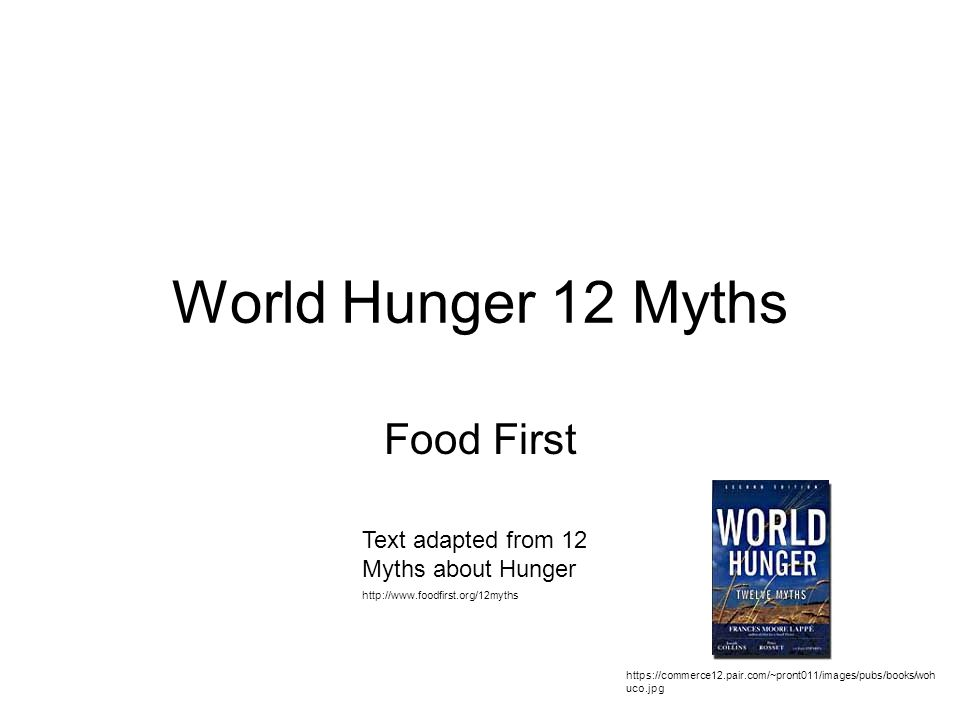 Myth 1 Not Enough Food to go Around Reality: –Abundance of food 3,200 calories/person in grains Also vegetables, beans, nuts, root crops, grass-fed meats, fish.