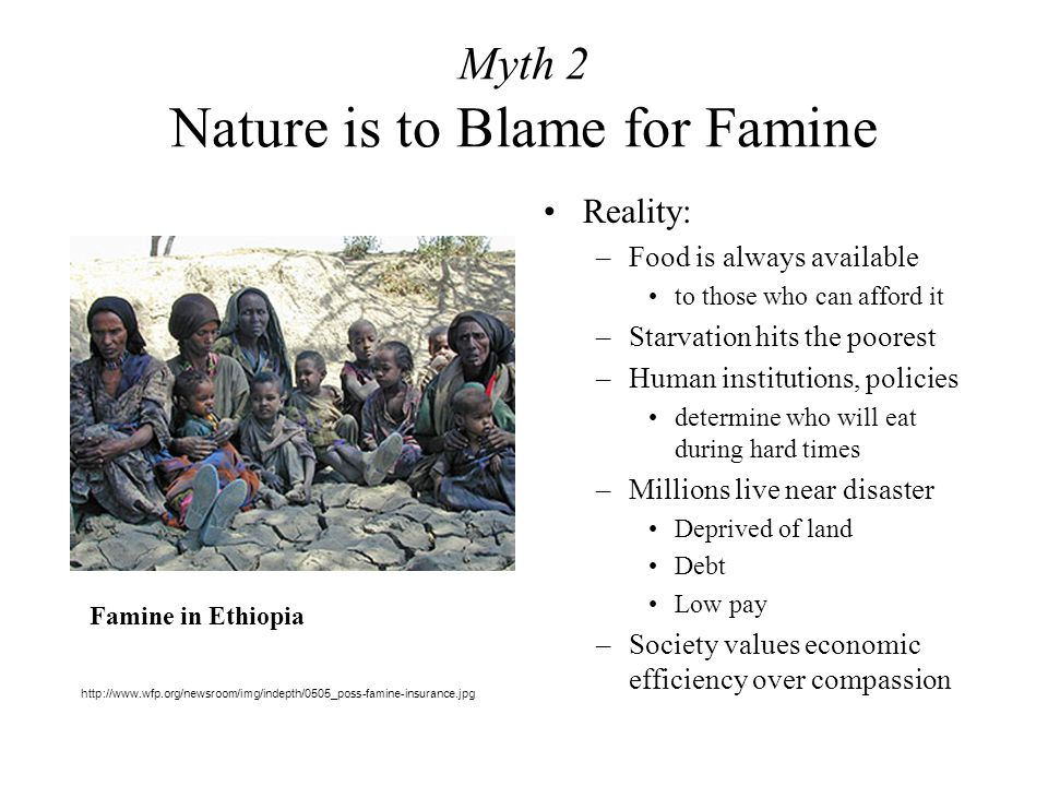 Myth 2 Nature is to Blame for Famine Reality: –Food is always available to those who can afford it –Starvation hits the poorest –Human institutions, policies determine who will eat during hard times –Millions live near disaster Deprived of land Debt Low pay –Society values economic efficiency over compassion Famine in Ethiopia http://www.wfp.org/newsroom/img/indepth/0505_poss-famine-insurance.jpg