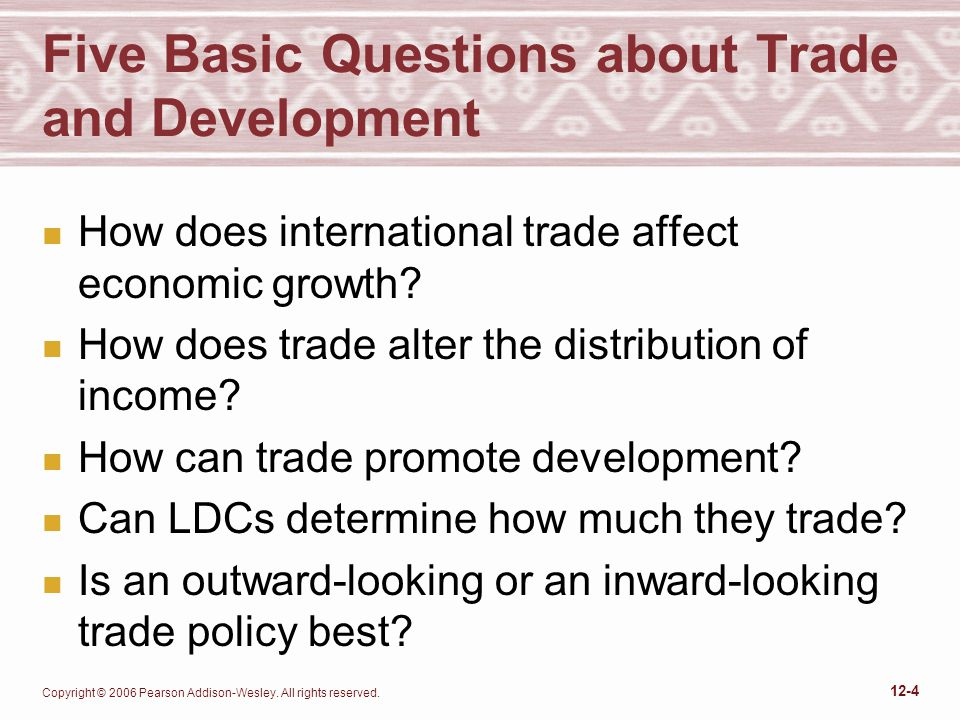 Copyright © 2006 Pearson Addison-Wesley. All rights reserved. 12-4 Five Basic Questions about Trade and Development n How does international trade aff