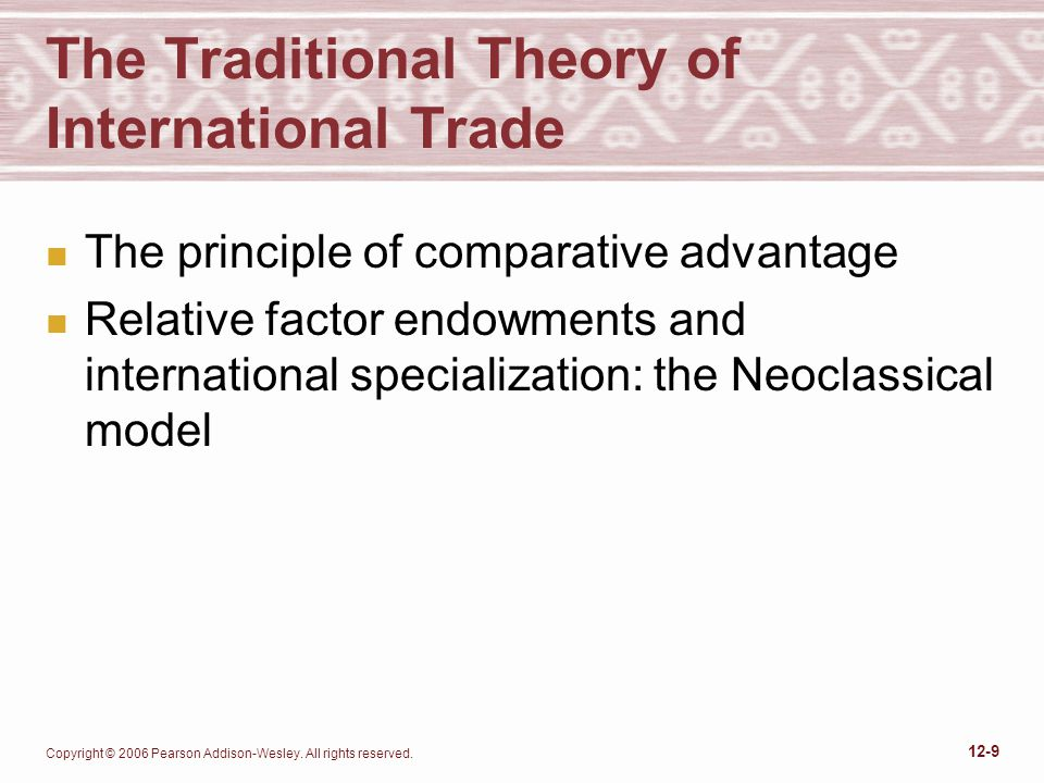 Copyright © 2006 Pearson Addison-Wesley. All rights reserved. 12-9 The Traditional Theory of International Trade n The principle of comparative advant