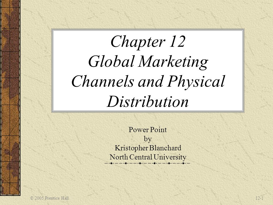 © 2005 Prentice Hall12-1 Chapter 12 Global Marketing Channels and Physical Distribution Power Point by Kristopher Blanchard North Central University