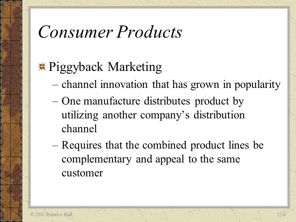 © 2005 Prentice Hall12-6 Consumer Products Piggyback Marketing –channel innovation that has grown in popularity –One manufacture distributes product b