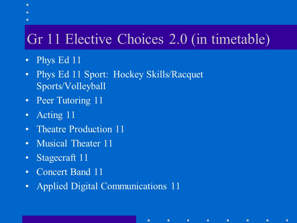 Gr 11 Elective Choices 2.0 (in timetable) Phys Ed 11 Phys Ed 11 Sport: Hockey Skills/Racquet Sports/Volleyball Peer Tutoring 11 Acting 11 Theatre Prod