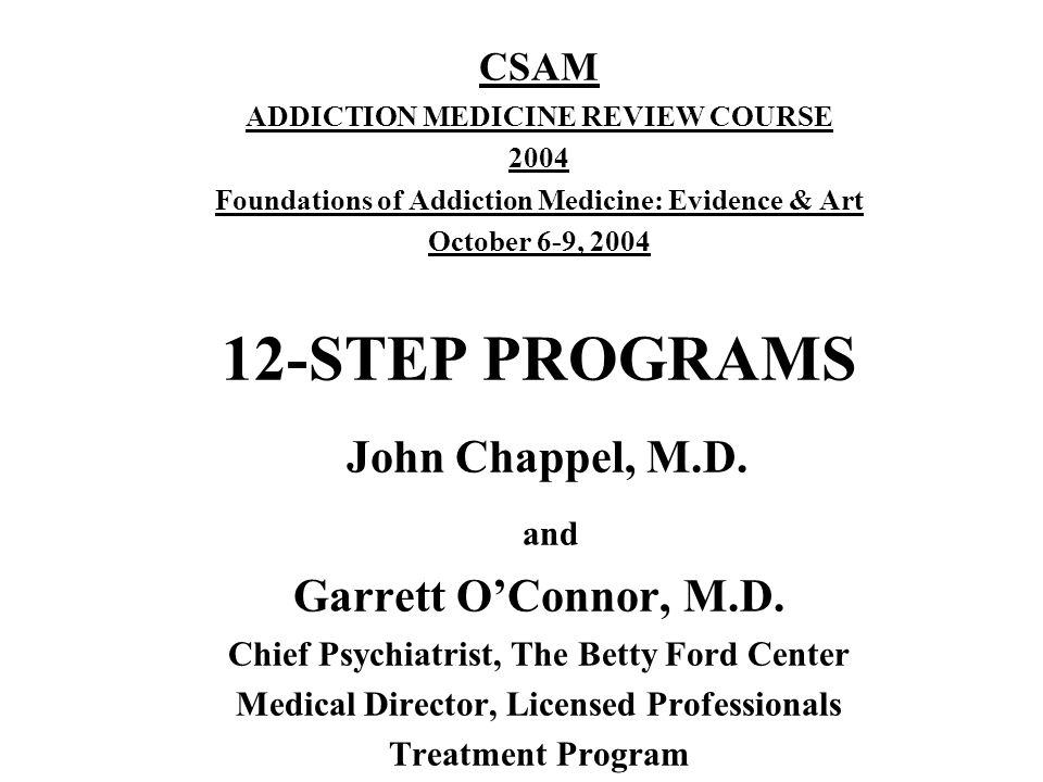CSAM ADDICTION MEDICINE REVIEW COURSE 2004 Foundations of Addiction Medicine: Evidence & Art October 6-9, 2004 12-STEP PROGRAMS John Chappel, M.D.