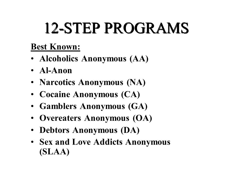 12-STEP PROGRAMS Best Known: Alcoholics Anonymous (AA) Al-Anon Narcotics Anonymous (NA) Cocaine Anonymous (CA) Gamblers Anonymous (GA) Overeaters Anonymous (OA) Debtors Anonymous (DA) Sex and Love Addicts Anonymous (SLAA)