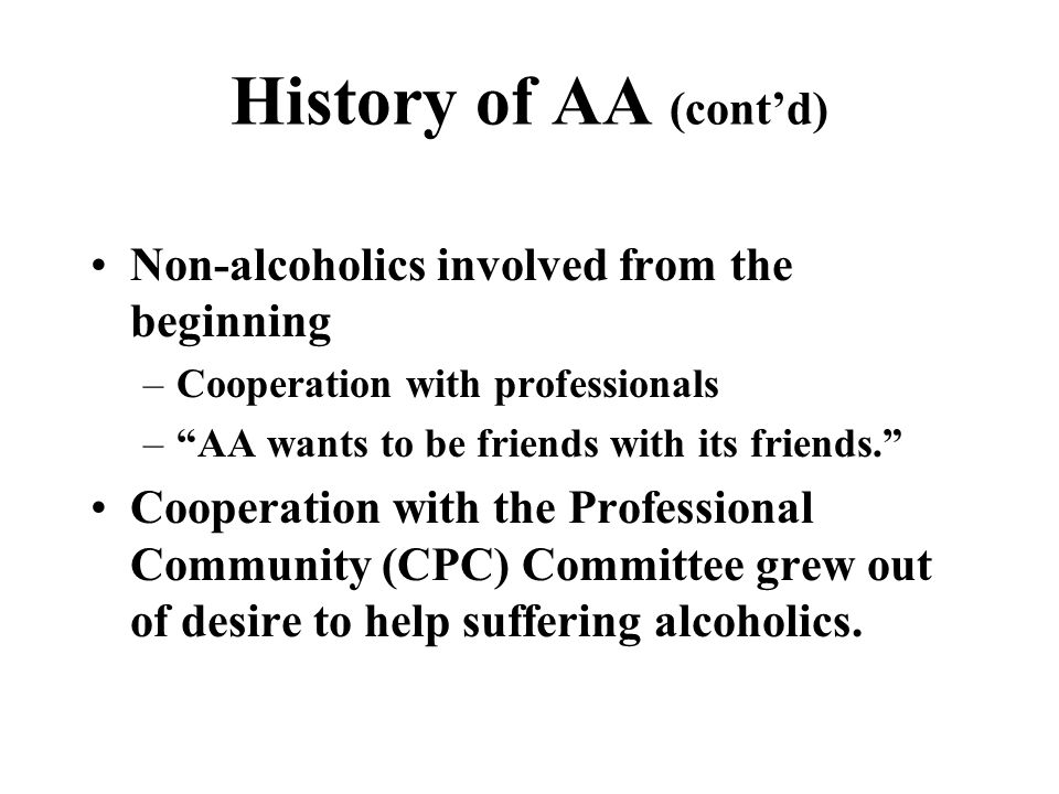 History of AA (cont'd) Non-alcoholics involved from the beginning –Cooperation with professionals – AA wants to be friends with its friends. Cooperation with the Professional Community (CPC) Committee grew out of desire to help suffering alcoholics.