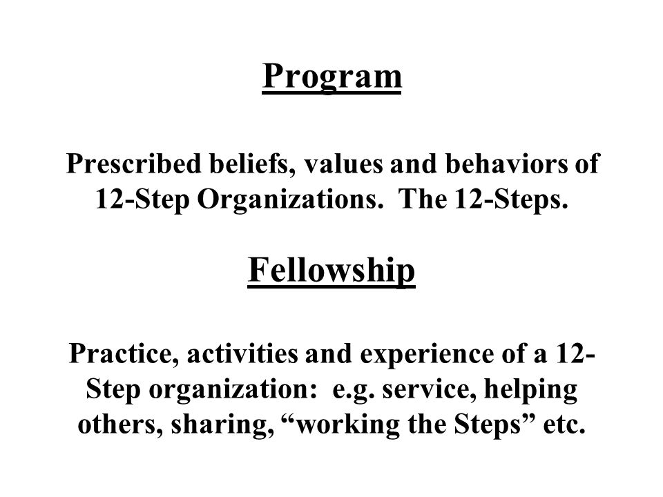 Program Prescribed beliefs, values and behaviors of 12-Step Organizations. The 12-Steps. Fellowship Practice, activities and experience of a 12- Step
