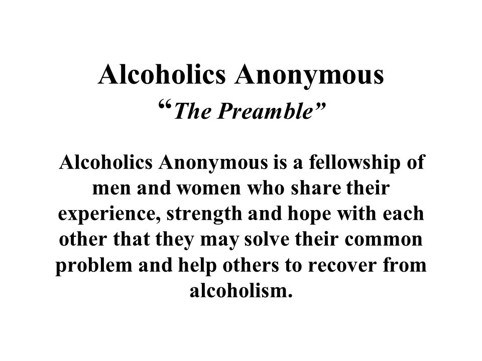 Alcoholics Anonymous The Preamble Alcoholics Anonymous is a fellowship of men and women who share their experience, strength and hope with each other that they may solve their common problem and help others to recover from alcoholism.