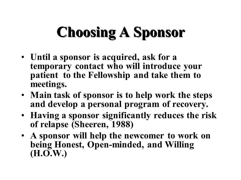 Choosing A Sponsor Until a sponsor is acquired, ask for a temporary contact who will introduce your patient to the Fellowship and take them to meetings.