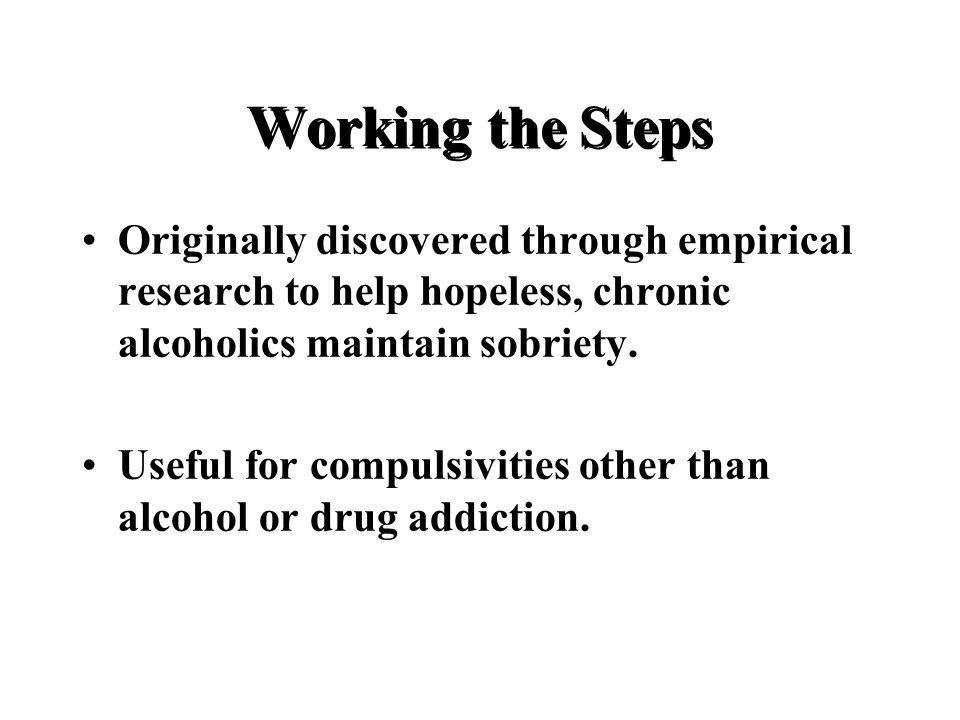 Working the Steps Originally discovered through empirical research to help hopeless, chronic alcoholics maintain sobriety.