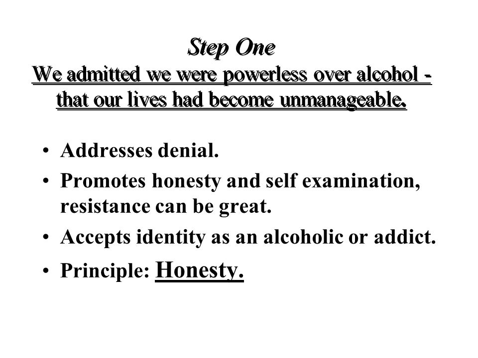 Step One We admitted we were powerless over alcohol - that our lives had become unmanageable.