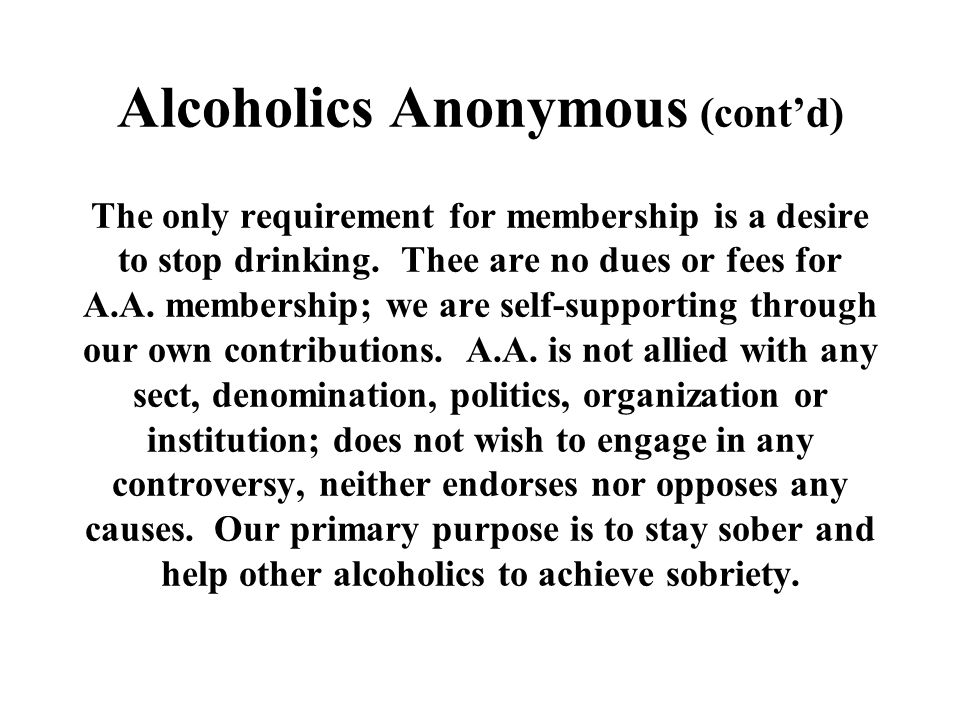 Alcoholics Anonymous (cont'd) The only requirement for membership is a desire to stop drinking.