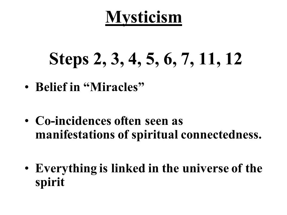 Mysticism Steps 2, 3, 4, 5, 6, 7, 11, 12 Belief in Miracles Co-incidences often seen as manifestations of spiritual connectedness.