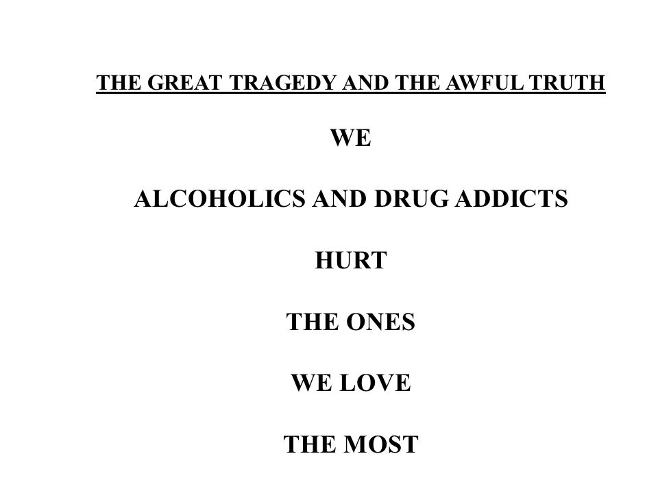 THE GREAT TRAGEDY AND THE AWFUL TRUTH WE ALCOHOLICS AND DRUG ADDICTS HURT THE ONES WE LOVE THE MOST