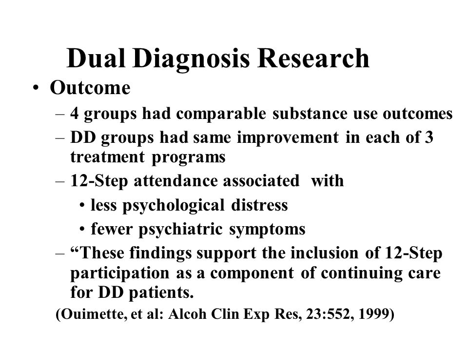 Dual Diagnosis Research Outcome –4 groups had comparable substance use outcomes –DD groups had same improvement in each of 3 treatment programs –12-Step attendance associated with less psychological distress fewer psychiatric symptoms – These findings support the inclusion of 12-Step participation as a component of continuing care for DD patients.