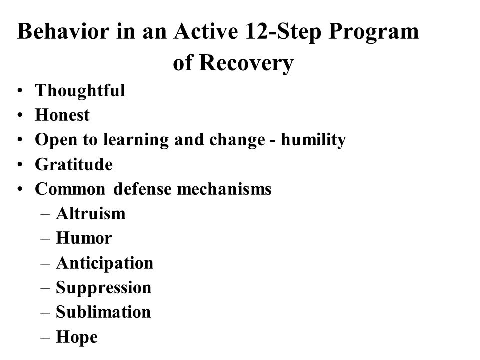 Behavior in an Active 12-Step Program of Recovery Thoughtful Honest Open to learning and change - humility Gratitude Common defense mechanisms –Altruism –Humor –Anticipation –Suppression –Sublimation –Hope