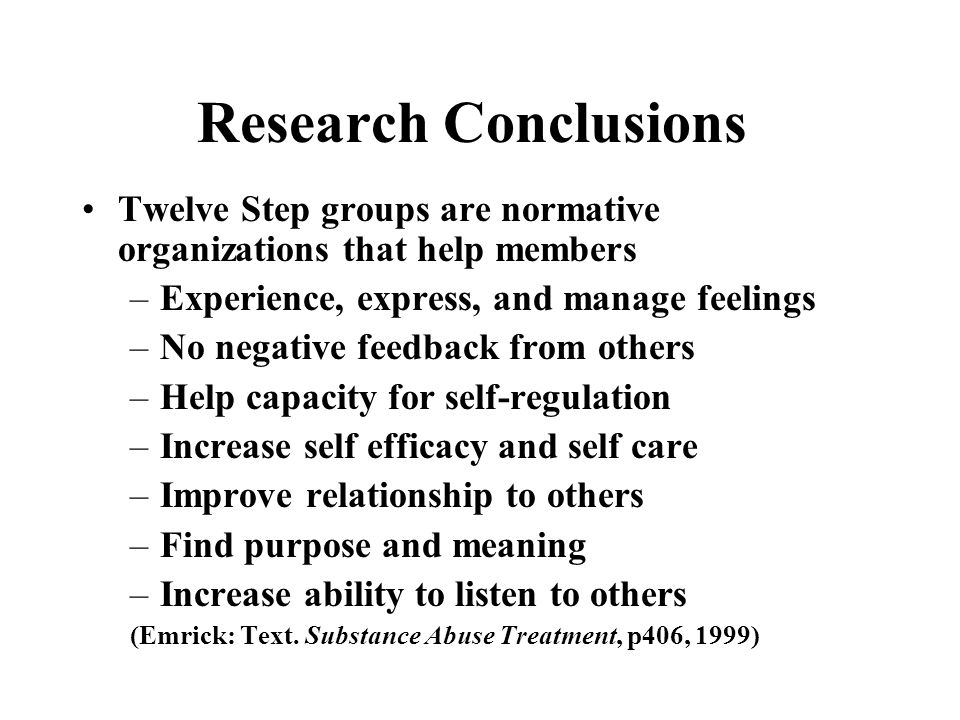 Research Conclusions Twelve Step groups are normative organizations that help members –Experience, express, and manage feelings –No negative feedback from others –Help capacity for self-regulation –Increase self efficacy and self care –Improve relationship to others –Find purpose and meaning –Increase ability to listen to others (Emrick: Text.