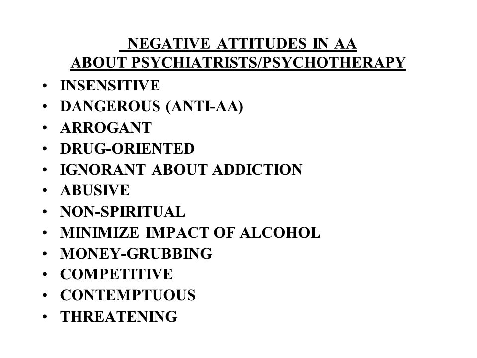 NEGATIVE ATTITUDES IN AA ABOUT PSYCHIATRISTS/PSYCHOTHERAPY INSENSITIVE DANGEROUS (ANTI-AA) ARROGANT DRUG-ORIENTED IGNORANT ABOUT ADDICTION ABUSIVE NON-SPIRITUAL MINIMIZE IMPACT OF ALCOHOL MONEY-GRUBBING COMPETITIVE CONTEMPTUOUS THREATENING