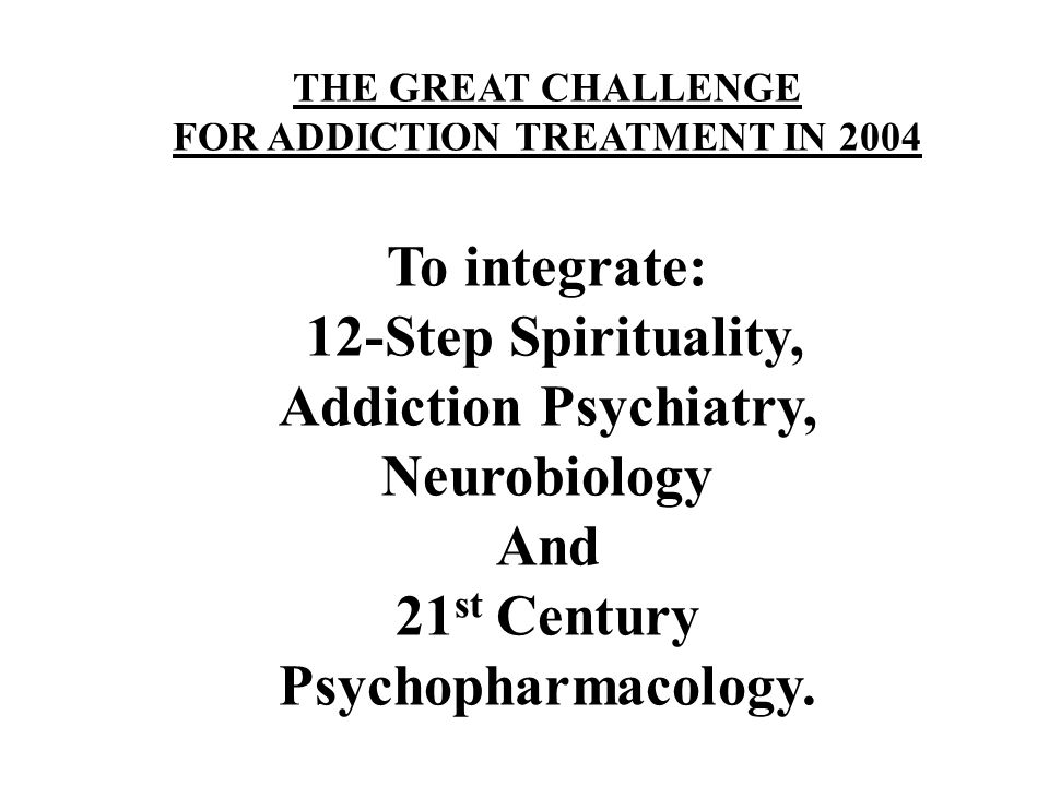 THE GREAT CHALLENGE FOR ADDICTION TREATMENT IN 2004 To integrate: 12-Step Spirituality, Addiction Psychiatry, Neurobiology And 21 st Century Psychopharmacology.