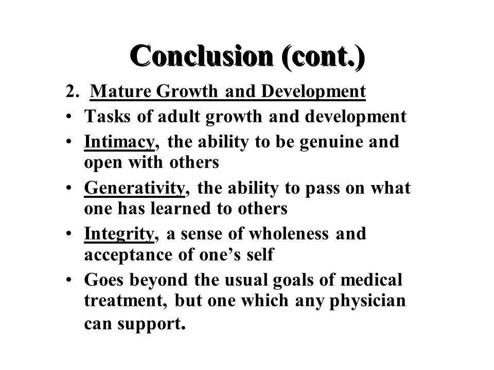 Conclusion (cont.) 2. Mature Growth and Development Tasks of adult growth and development Intimacy, the ability to be genuine and open with others Gen
