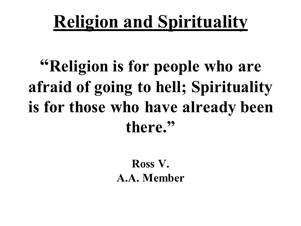 Religion and Spirituality Religion is for people who are afraid of going to hell; Spirituality is for those who have already been there. Ross V.