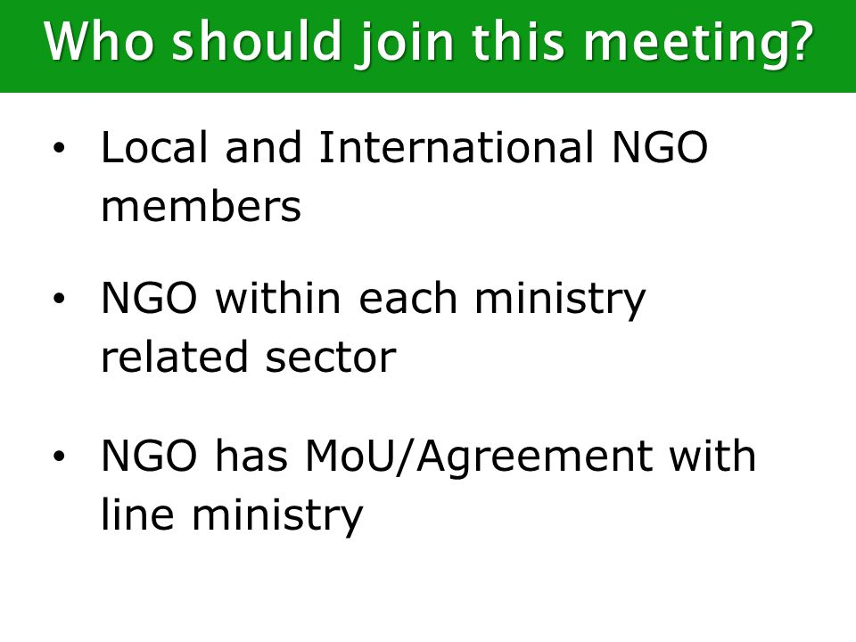 Local and International NGO members NGO within each ministry related sector NGO has MoU/Agreement with line ministry Who should join this meeting?