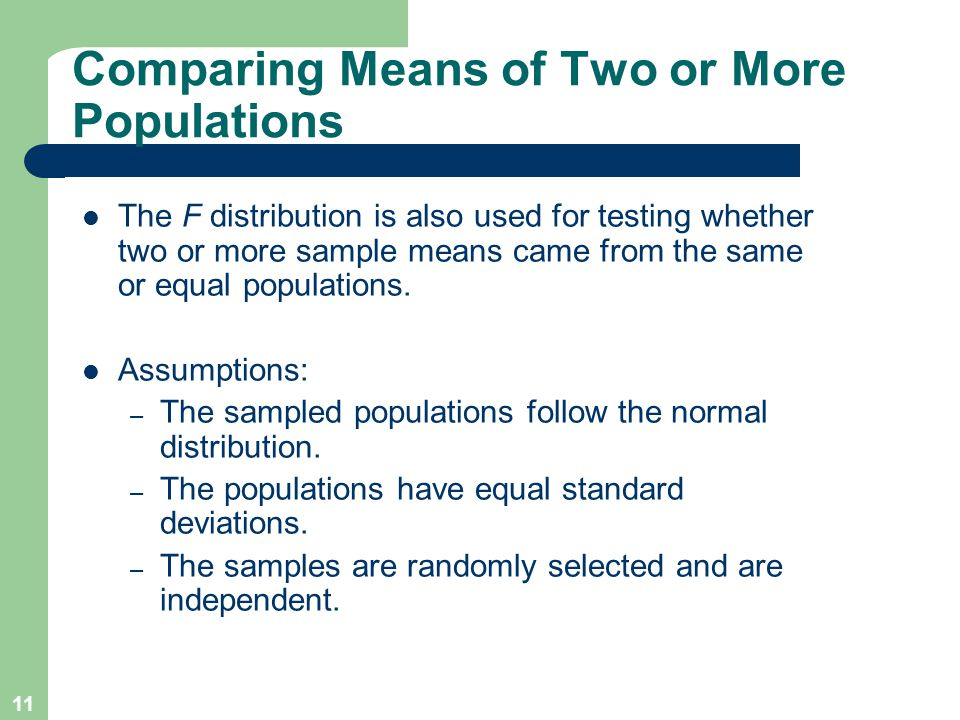 11 Comparing Means of Two or More Populations The F distribution is also used for testing whether two or more sample means came from the same or equal