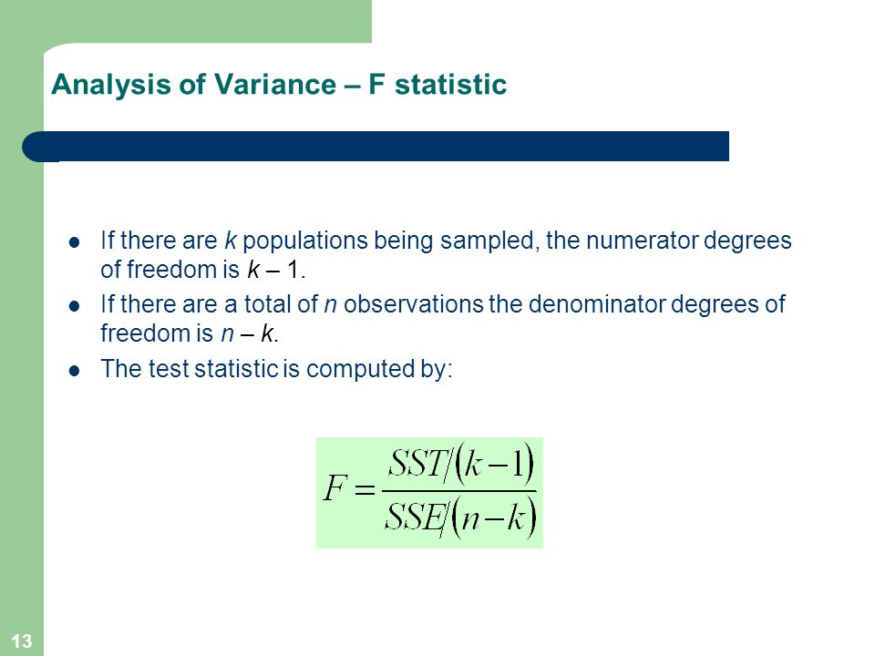 13 Analysis of Variance – F statistic If there are k populations being sampled, the numerator degrees of freedom is k – 1. If there are a total of n o