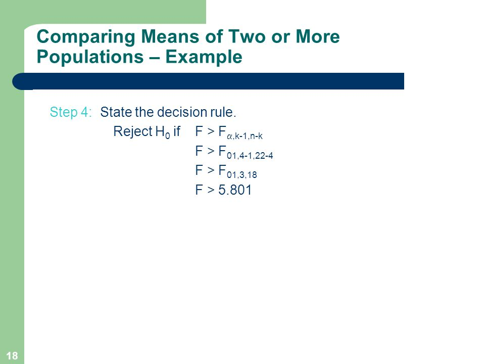 18 Step 4: State the decision rule. Reject H 0 ifF > F ,k-1,n-k F > F 01,4-1,22-4 F > F 01,3,18 F > 5.801 Comparing Means of Two or More Populations