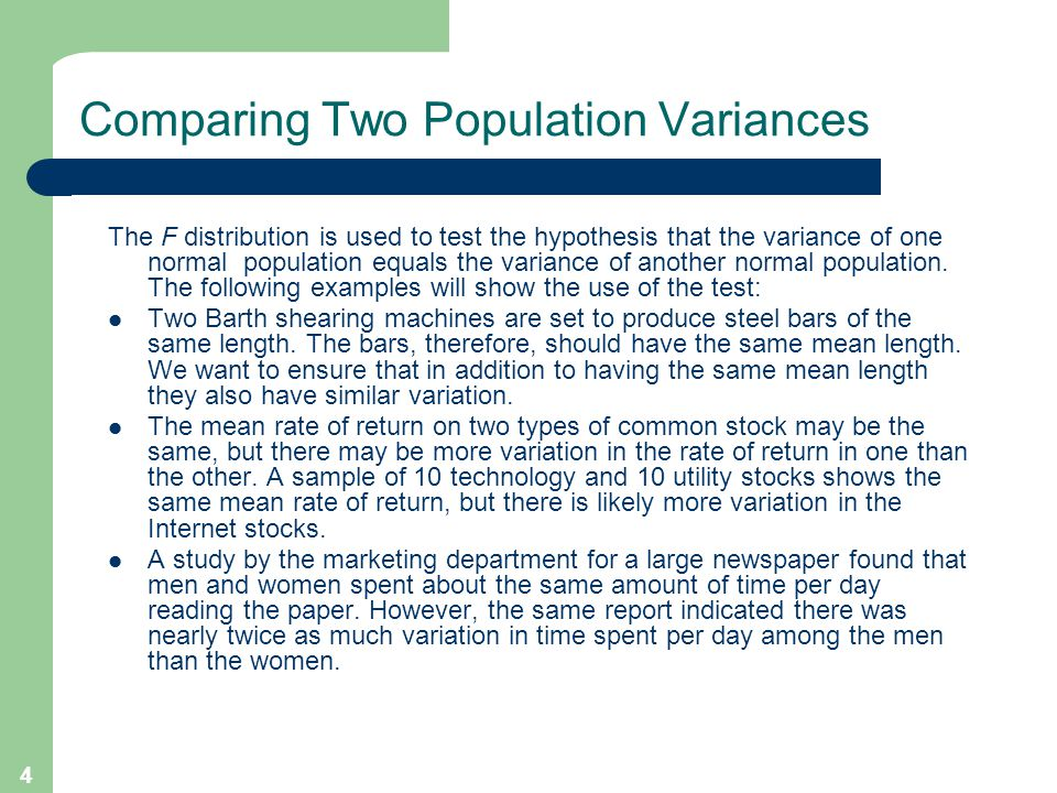 4 Comparing Two Population Variances The F distribution is used to test the hypothesis that the variance of one normal population equals the variance of another normal population.
