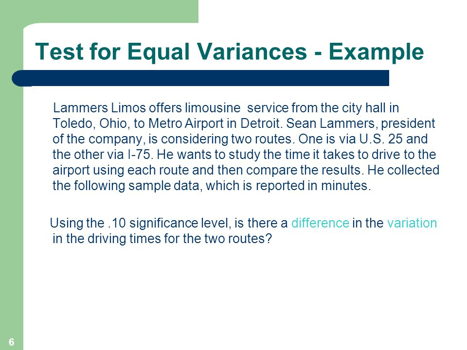 6 Test for Equal Variances - Example Lammers Limos offers limousine service from the city hall in Toledo, Ohio, to Metro Airport in Detroit.