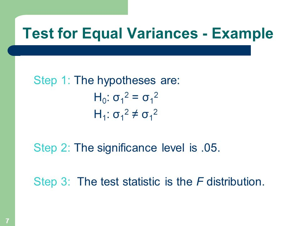 7 Step 1: The hypotheses are: H 0 : σ 1 2 = σ 1 2 H 1 : σ 1 2 ≠ σ 1 2 Step 2: The significance level is.05.