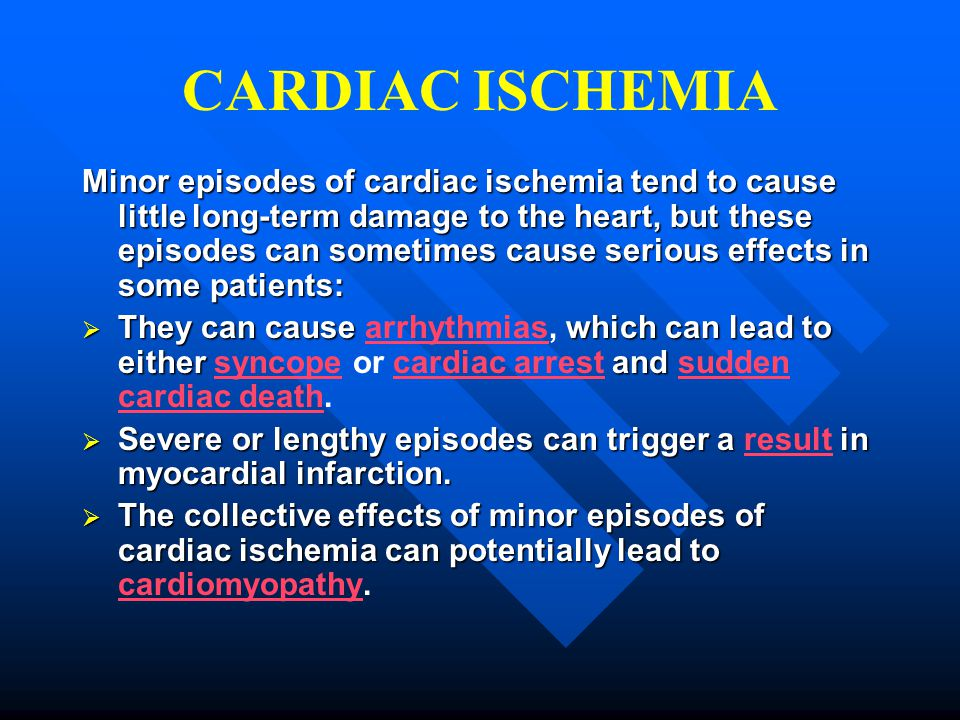 Minor episodes of cardiac ischemia tend to cause little long-term damage to the heart, but these episodes can sometimes cause serious effects in some
